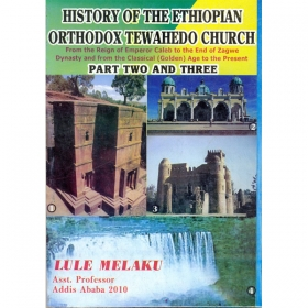 HISTORY OF THE ETHIOPIAN ORTHODOX TEWAHEDO CHURCH (From the Reign of Emperor Caleb to the End of Zegawe Dynasty and from the Classical Golden Age to the Present) (PART TWO AND THREE)